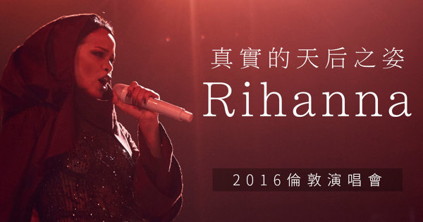 真實的天后之姿:Rihanna 2016倫敦演唱會
