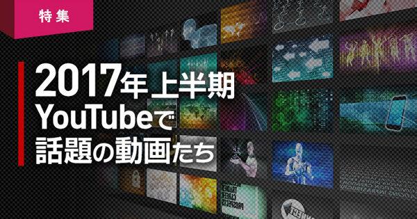"""2017年上半期""""YouTube""""で話題の動画は?"""