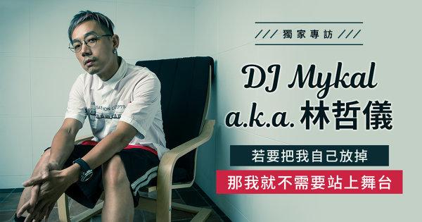 DJ Mykal a.k.a.林哲儀:若要我把自己放掉 那我就不需要站上舞台