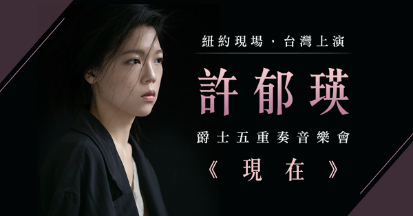 紐約現場,台灣上演:許郁瑛爵士五重奏音樂會-《現在》