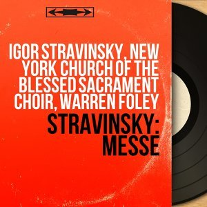 Igor Stravinsky, New York Church of the Blessed Sacrament Choir, Warren Foley 歌手頭像