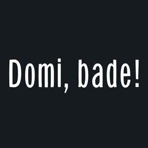 Domi, Bade!