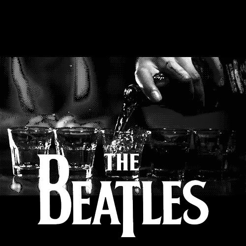 DRINK SCOTCH WHISKEY ALL NIGHT LONG, WITH THE BEATLES