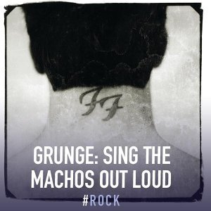 Grunge: Sing the Machos Out Loud