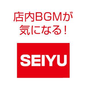 店内BGMが気になる:SEIYU編