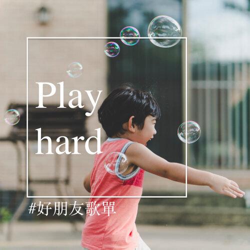 Play hard 有心每天都是玩耍日 #好朋友歌單