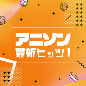 アニソン 最新ヒッツ!(7/20更新)
