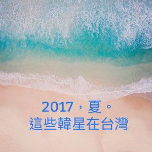 2017,夏。這些韓星在台灣!