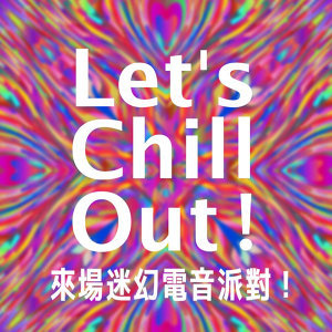 【Let's Chill out!】來場迷幻電子派對