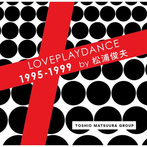 LOVEPLAYDANCE 1995 - 1999 by 松浦俊夫
