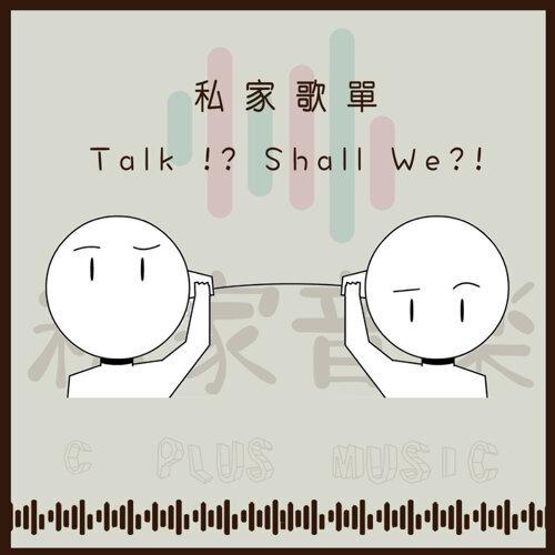 Talk !? Shall We?!