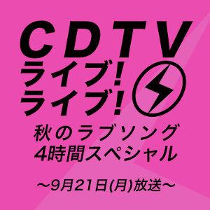 【9/21(月)放送】CDTV ライブ!ライブ!秋のラブソング 4時間スペシャル