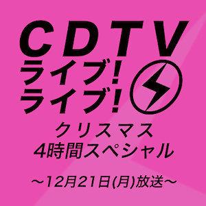 【12/21(月)放送】CDTV ライブ!ライブ!クリスマス4時間スペシャル