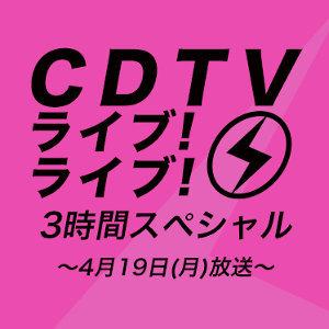 【4/19(月)放送】CDTV ライブ!ライブ!歌って踊ろう!ダンスフェス3時間SP!