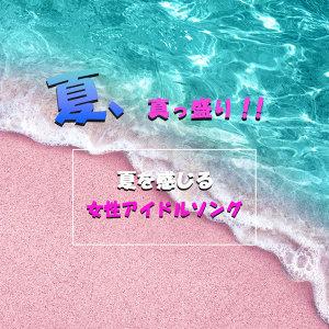 夏、真っ盛り!!~夏を感じる女性アイドルソング~
