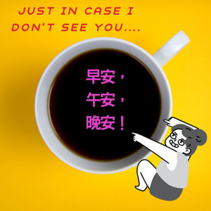 Just In Case I Don't See You... 早安, 午安, 晚安!