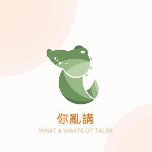 你亂講/ What a waste of talks