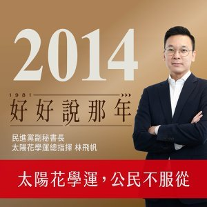 【好好說那年Ep.34】2014那年,公民不服從!太陽花學運如何開啟台灣民主深化的契機?專訪民進黨副秘書長、太陽花學運總指揮林飛帆