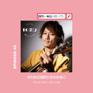 #40 熱烈歡迎國際巨星和泉素行 Special Guest: Soko Izumi