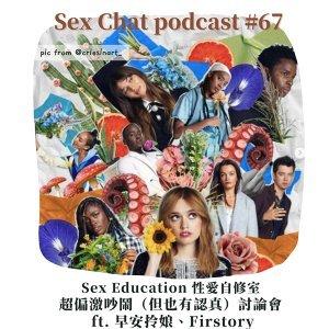 Sex Chat podcast #67:Sex Education 性愛自修室 超偏激吵鬧(但也有認真)討論會 ft. 早安拎娘、Firstory