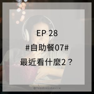 EP28 #自助餐07# 最近看什麼2?