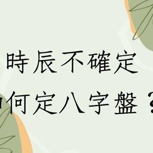 《蔡添逸八字實例1467堂》出生時辰不確定如何定八字盤?