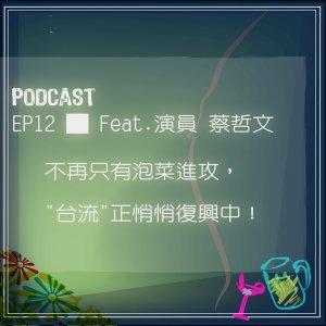 "EP12 █ 不再只有泡菜進攻,""台流""正悄悄復興中! Ft 演員 蔡哲文"