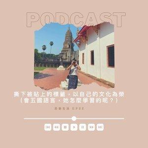 EP22:一百種生活-撕下被貼上的標籤,以自己的文化為榮 (會五種語言,她怎麼學習的呢?)
