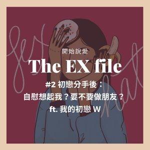 The EX file 開始說愛 #2 初戀分手後:自慰想起我?要不要做朋友? ft. 我的初戀 W