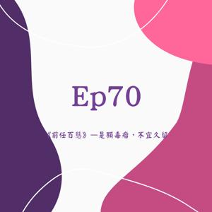 Ep70《前任百態》-是顆毒瘤,不宜久留