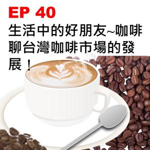 EP 40   生活中的好朋友~咖啡,聊台灣咖啡市場的發展!