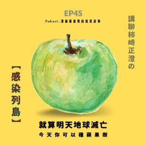 第45回:就算明天地球滅亡,今天你可以種蘋果樹,講聊柿崎正澄的《感染列島》
