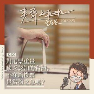 S2E20 對選票重量缺乏認知的台灣,不在籍投票是當務之急嗎?