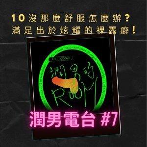 潤男電台 #7  10沒那麼舒服怎麼辦? 滿足自己出於炫耀的裸露癖!