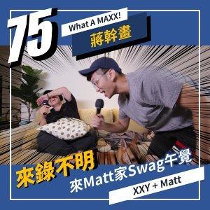 【What A MAXX! 蔣幹畫】EP. 075 - 來錄不明... 來Matt家Swag午覺 | XXY + MATT
