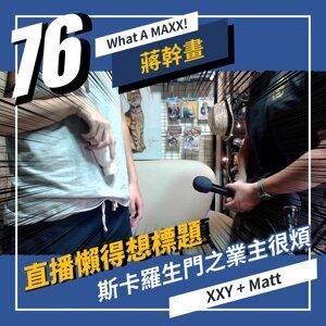 【What A MAXX! 蔣幹畫】EP. 076 - 直播懶得想標題... 斯卡羅生門之業主很煩 | XXY + MATT