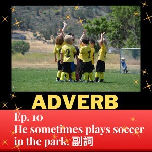 Ep. 10 He sometimes plays soccer in the park. 副詞 I