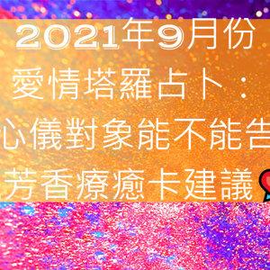 2021年9月份愛情塔羅占卜:目前心儀對象能不能告白呢v.s.芳香療癒卡建議P.1💘💘