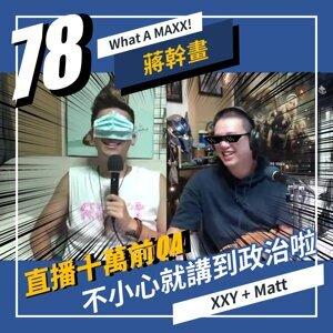 【What A MAXX! 蔣幹畫】EP. 078 - 直播 十萬前QA... 來回覆72~73集留言,不小心就講到政治啦! | XXY + MATT