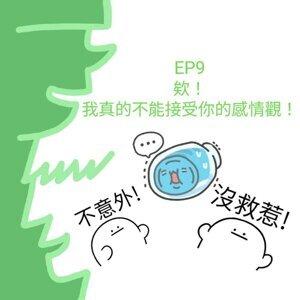 S1 EP9 /  欸!我真的不能接受你的感情觀!!!