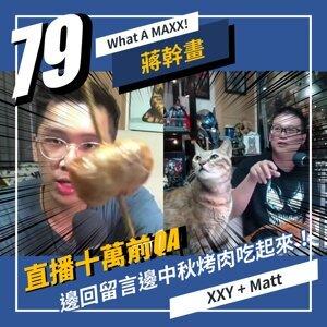 【What A MAXX! 蔣幹畫】EP. 079 - 直播 十萬前QA... 來回覆74~78集留言,邊回留言邊中秋烤肉吃起來! | XXY + MATT
