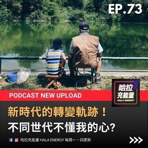 EP73-新時代的轉變軌跡!不同世代不懂我的心?
