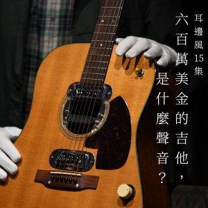 耳邊風 EP15:六百萬美金的吉他,是什麼聲音?
