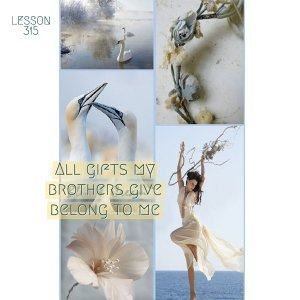 ACIM#315 All gifts my brothers give belong to me