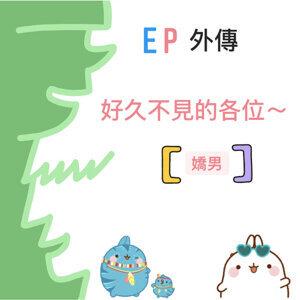 EP外傳/好久不見的各位~【嬌男】