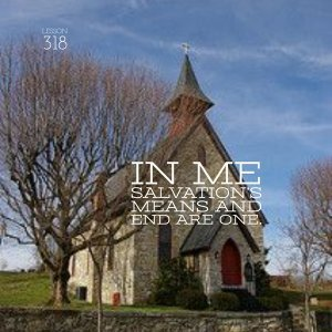 ACIM#318 In me salvation's means and end are one