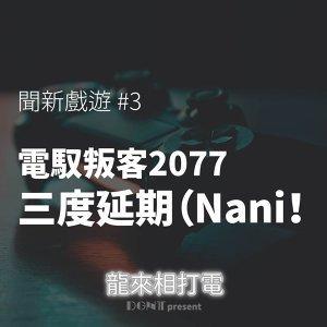 《電馭叛客 2077》三度延期(Nani!|S1EP6