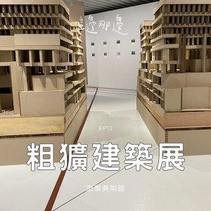 EP 12 【 台北 】 粗獷主義建築展|忠泰美術館